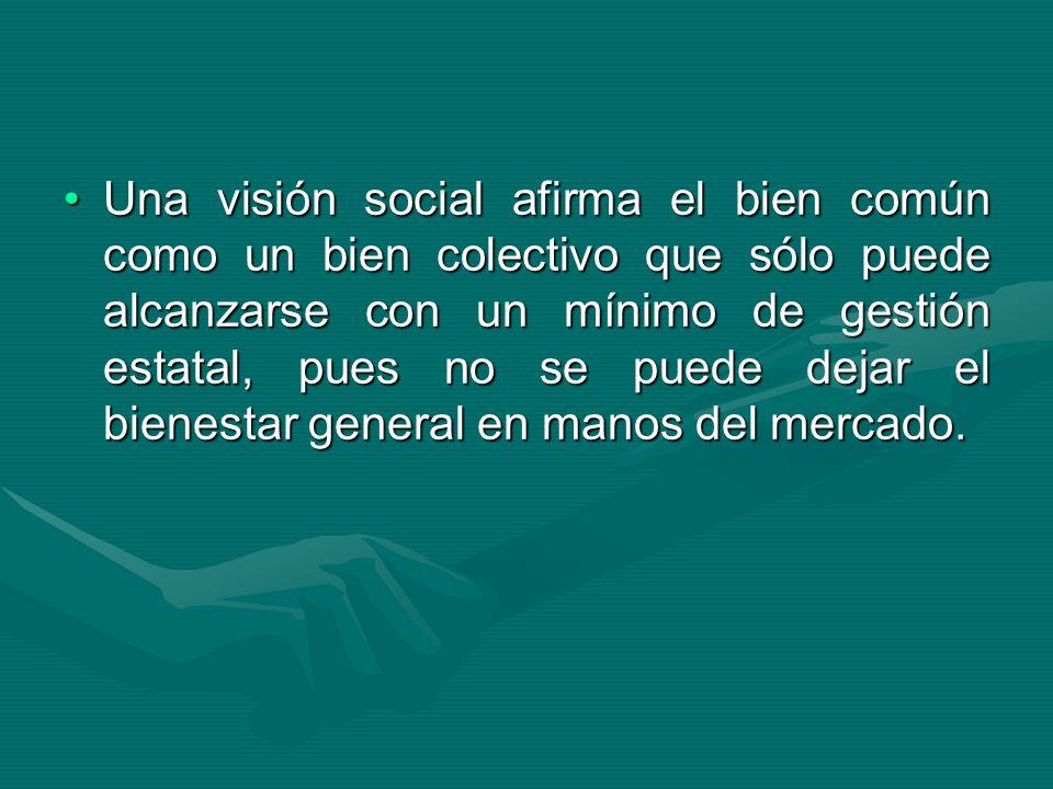 Una visión social afirma el bien común como un bien colectivo que sólo puede alcanzarse con un mínimo de gestión estatal, pues no se puede dejar el bienestar general en manos del mercado.