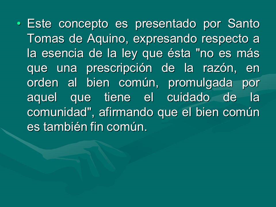 Este concepto es presentado por Santo Tomas de Aquino, expresando respecto a la esencia de la ley que ésta no es más que una prescripción de la razón, en orden al bien común, promulgada por aquel que tiene el cuidado de la comunidad , afirmando que el bien común es también fin común.