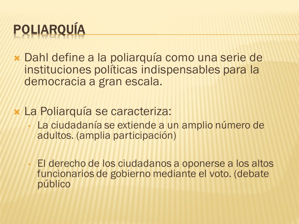 Poliarquía Dahl define a la poliarquía como una serie de instituciones políticas indispensables para la democracia a gran escala.