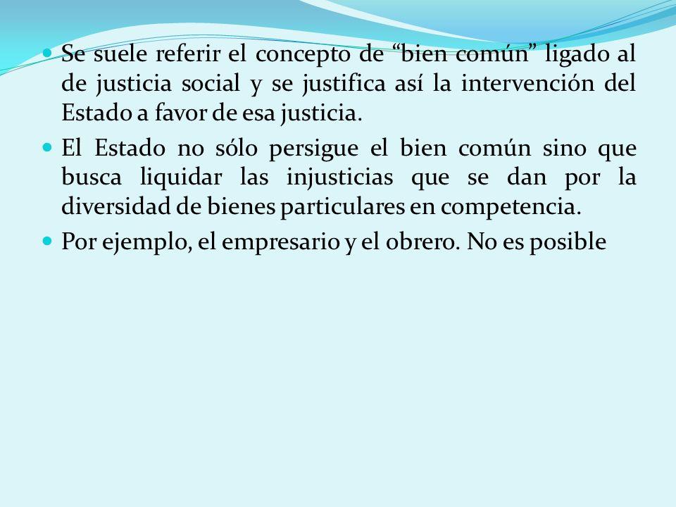 Se suele referir el concepto de bien común ligado al de justicia social y se justifica así la intervención del Estado a favor de esa justicia.