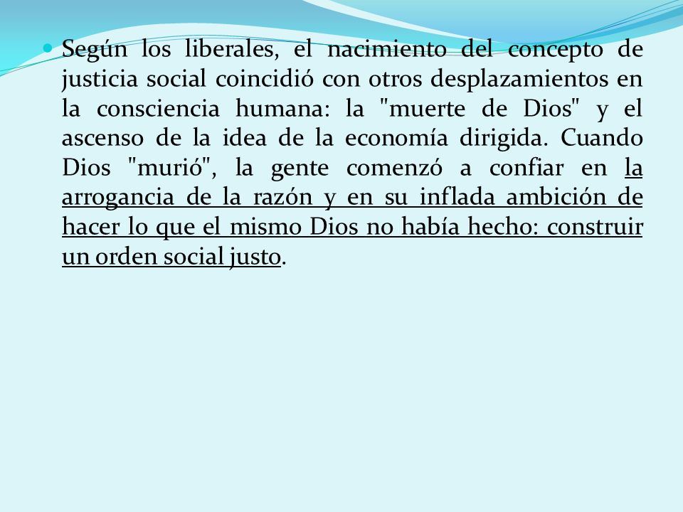Según los liberales, el nacimiento del concepto de justicia social coincidió con otros desplazamientos en la consciencia humana: la muerte de Dios y el ascenso de la idea de la economía dirigida.