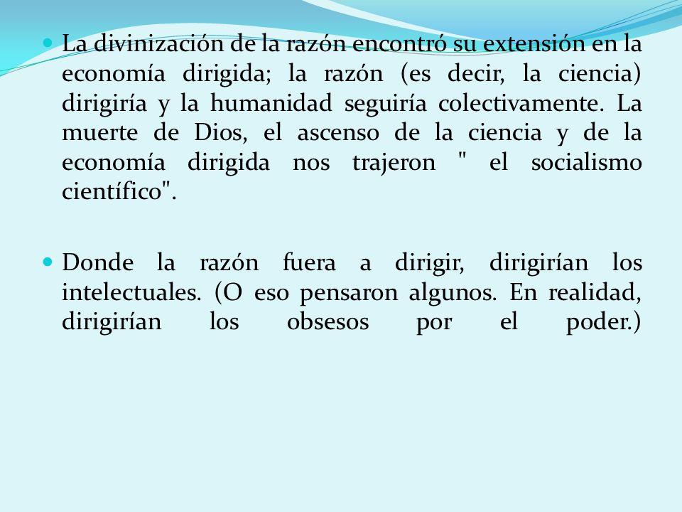La divinización de la razón encontró su extensión en la economía dirigida; la razón (es decir, la ciencia) dirigiría y la humanidad seguiría colectivamente. La muerte de Dios, el ascenso de la ciencia y de la economía dirigida nos trajeron el socialismo científico .