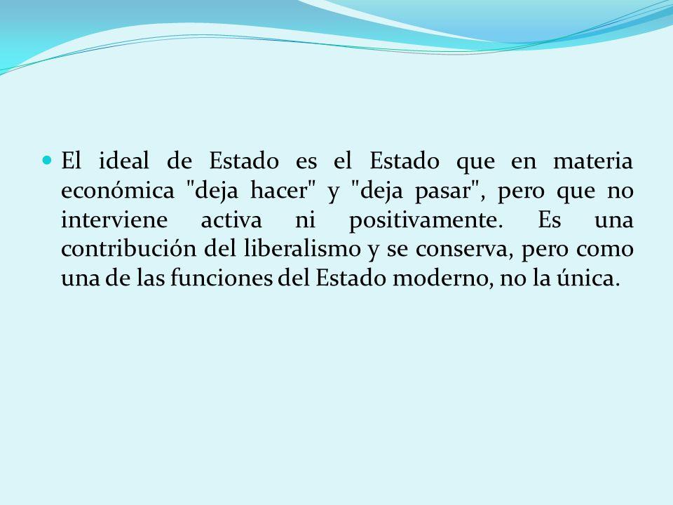 El ideal de Estado es el Estado que en materia económica deja hacer y deja pasar , pero que no interviene activa ni positivamente.