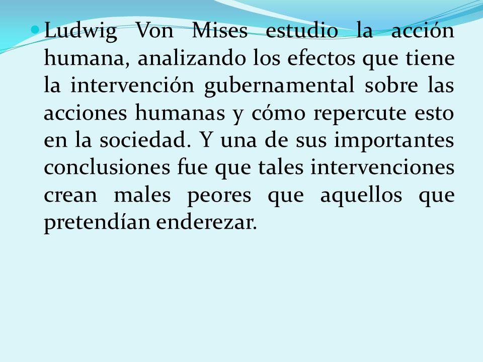 Ludwig Von Mises estudio la acción humana, analizando los efectos que tiene la intervención gubernamental sobre las acciones humanas y cómo repercute esto en la sociedad.