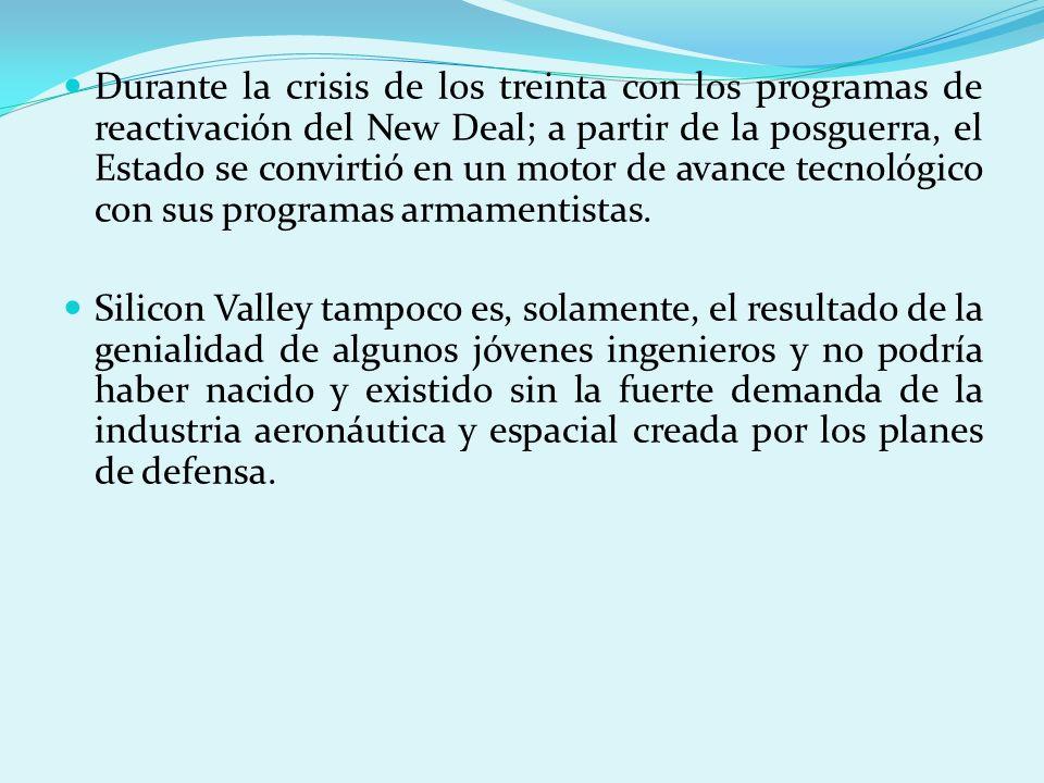 Durante la crisis de los treinta con los programas de reactivación del New Deal; a partir de la posguerra, el Estado se convirtió en un motor de avance tecnológico con sus programas armamentistas.