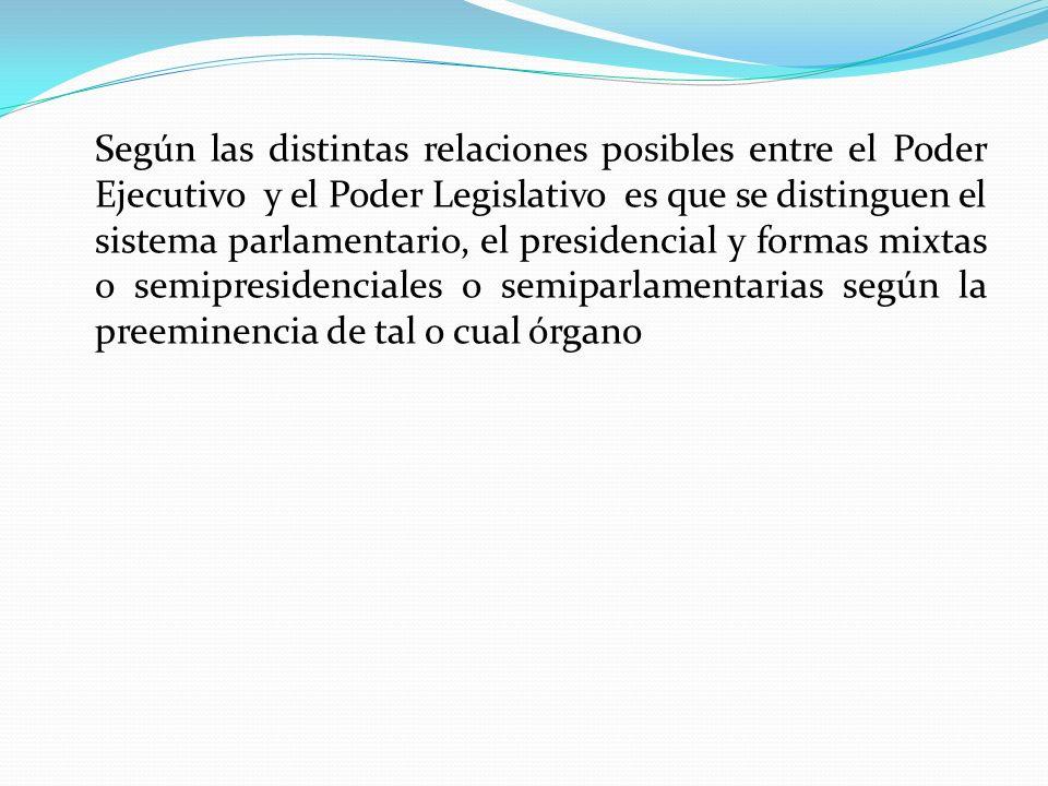 Según las distintas relaciones posibles entre el Poder Ejecutivo y el Poder Legislativo es que se distinguen el sistema parlamentario, el presidencial y formas mixtas o semipresidenciales o semiparlamentarias según la preeminencia de tal o cual órgano