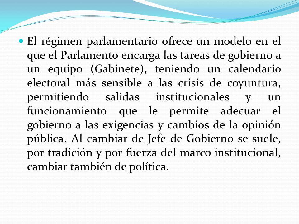 El régimen parlamentario ofrece un modelo en el que el Parlamento encarga las tareas de gobierno a un equipo (Gabinete), teniendo un calendario electoral más sensible a las crisis de coyuntura, permitiendo salidas institucionales y un funcionamiento que le permite adecuar el gobierno a las exigencias y cambios de la opinión pública.