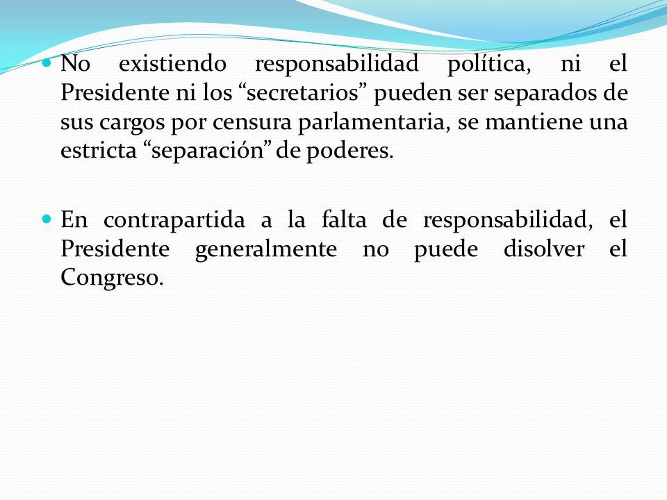 No existiendo responsabilidad política, ni el Presidente ni los secretarios pueden ser separados de sus cargos por censura parlamentaria, se mantiene una estricta separación de poderes.