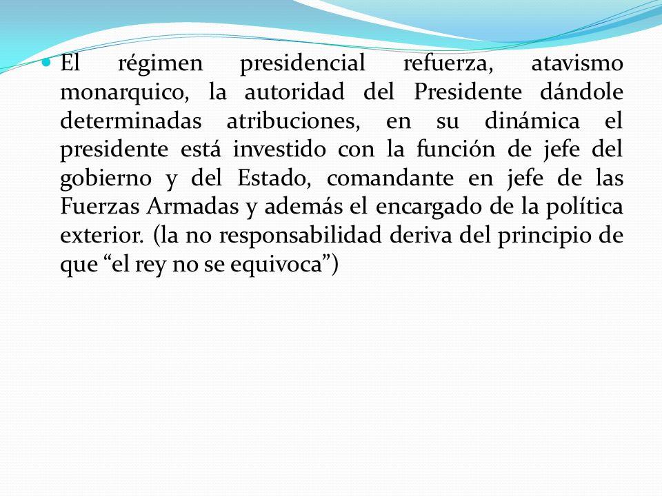 El régimen presidencial refuerza, atavismo monarquico, la autoridad del Presidente dándole determinadas atribuciones, en su dinámica el presidente está investido con la función de jefe del gobierno y del Estado, comandante en jefe de las Fuerzas Armadas y además el encargado de la política exterior.