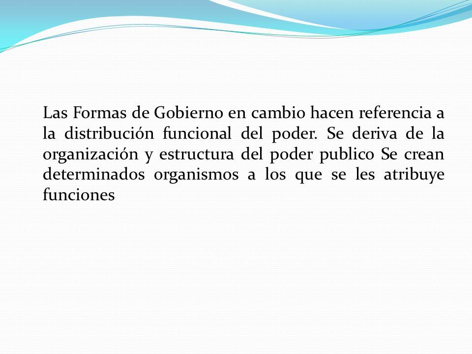 Las Formas de Gobierno en cambio hacen referencia a la distribución funcional del poder.