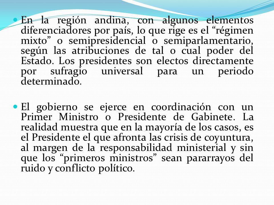 En la región andina, con algunos elementos diferenciadores por país, lo que rige es el régimen mixto o semipresidencial o semiparlamentario, según las atribuciones de tal o cual poder del Estado. Los presidentes son electos directamente por sufragio universal para un periodo determinado.