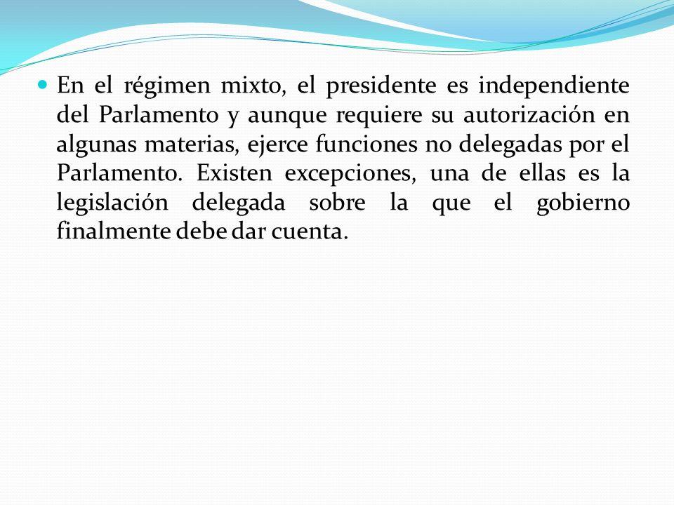 En el régimen mixto, el presidente es independiente del Parlamento y aunque requiere su autorización en algunas materias, ejerce funciones no delegadas por el Parlamento.