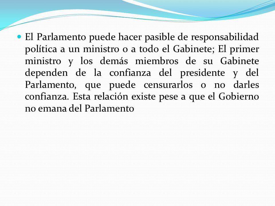 El Parlamento puede hacer pasible de responsabilidad política a un ministro o a todo el Gabinete; El primer ministro y los demás miembros de su Gabinete dependen de la confianza del presidente y del Parlamento, que puede censurarlos o no darles confianza.