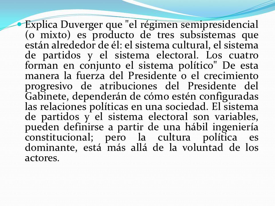 Explica Duverger que el régimen semipresidencial (o mixto) es producto de tres subsistemas que están alrededor de él: el sistema cultural, el sistema de partidos y el sistema electoral.