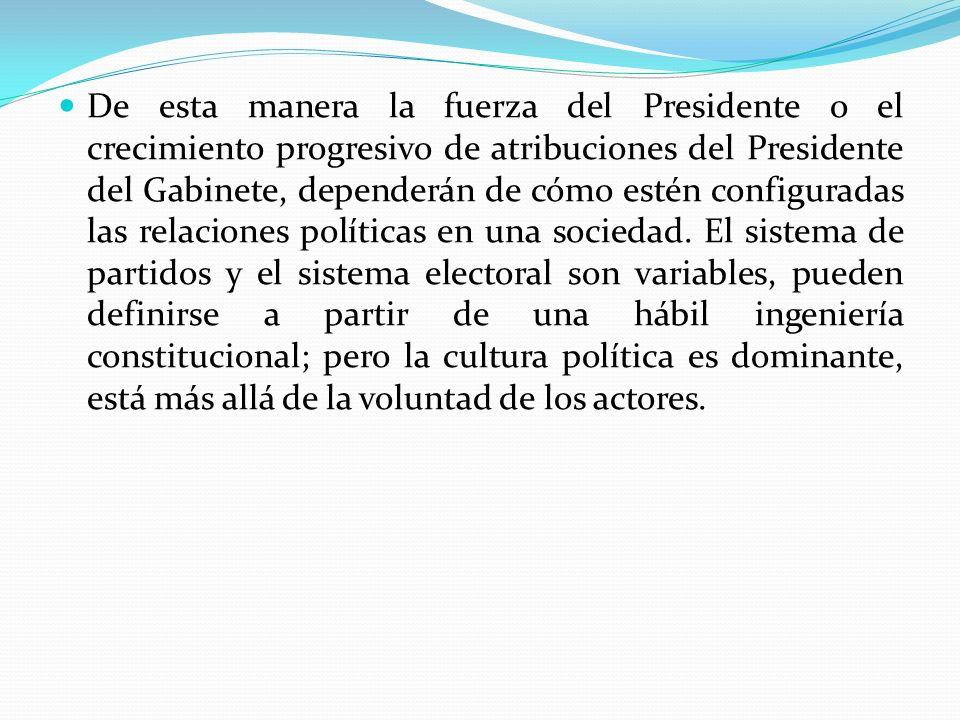 De esta manera la fuerza del Presidente o el crecimiento progresivo de atribuciones del Presidente del Gabinete, dependerán de cómo estén configuradas las relaciones políticas en una sociedad.