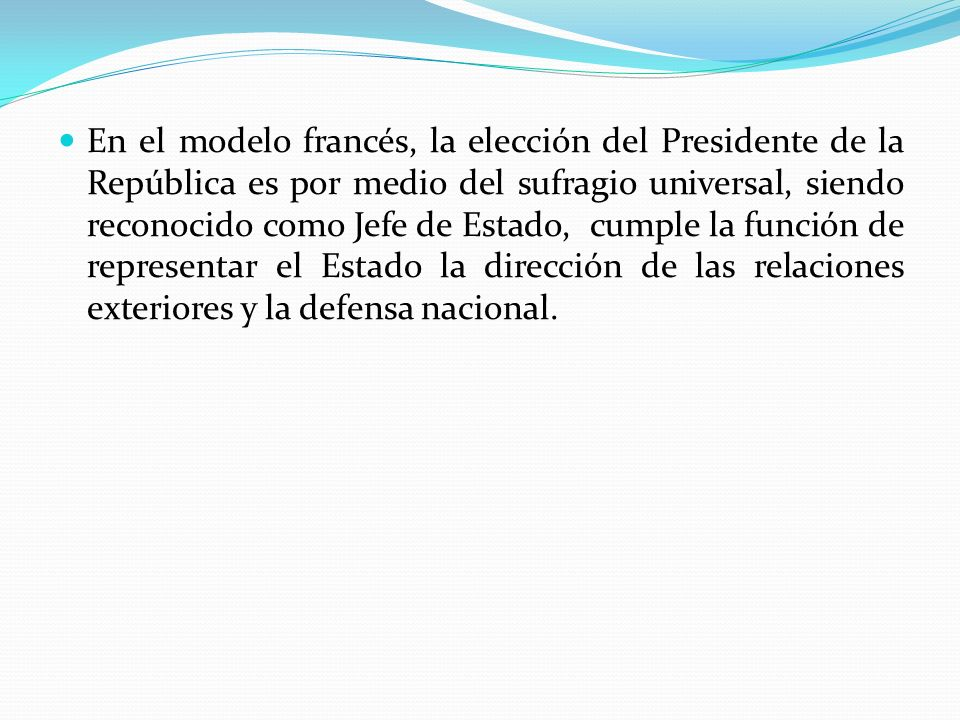 En el modelo francés, la elección del Presidente de la República es por medio del sufragio universal, siendo reconocido como Jefe de Estado, cumple la función de representar el Estado la dirección de las relaciones exteriores y la defensa nacional.