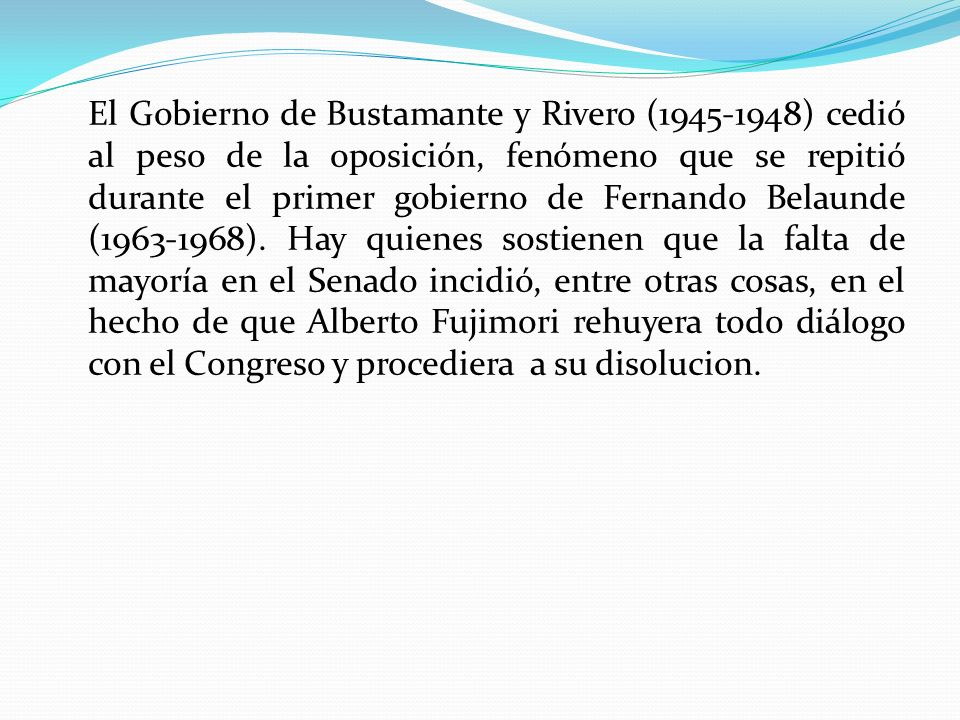 El Gobierno de Bustamante y Rivero (1945-1948) cedió al peso de la oposición, fenómeno que se repitió durante el primer gobierno de Fernando Belaunde (1963-1968).