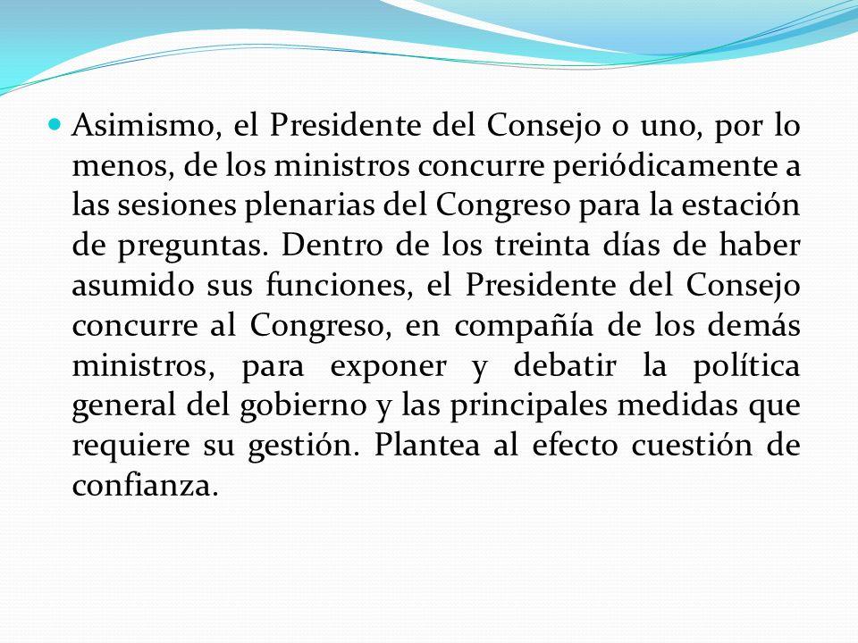Asimismo, el Presidente del Consejo o uno, por lo menos, de los ministros concurre periódicamente a las sesiones plenarias del Congreso para la estación de preguntas.