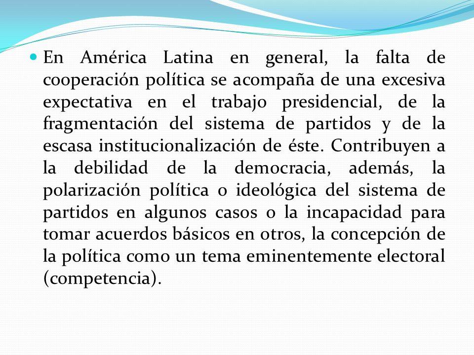 En América Latina en general, la falta de cooperación política se acompaña de una excesiva expectativa en el trabajo presidencial, de la fragmentación del sistema de partidos y de la escasa institucionalización de éste.