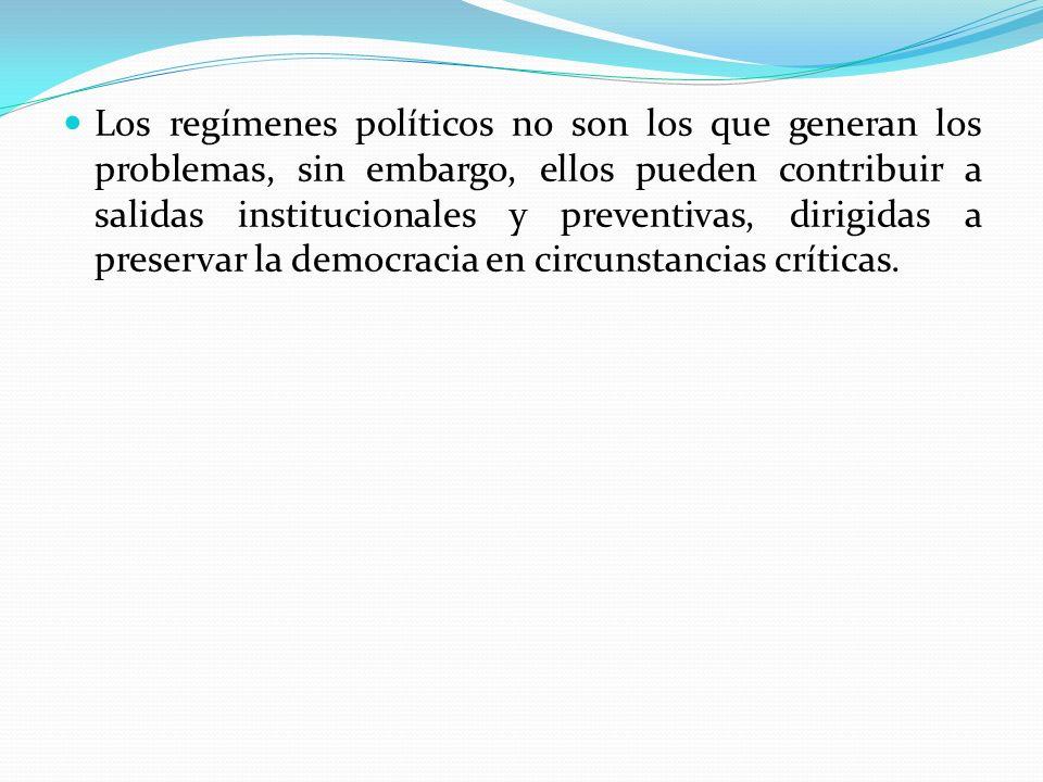 Los regímenes políticos no son los que generan los problemas, sin embargo, ellos pueden contribuir a salidas institucionales y preventivas, dirigidas a preservar la democracia en circunstancias críticas.
