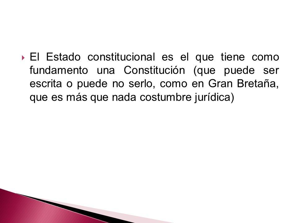 El Estado constitucional es el que tiene como fundamento una Constitución (que puede ser escrita o puede no serlo, como en Gran Bretaña, que es más que nada costumbre jurídica)