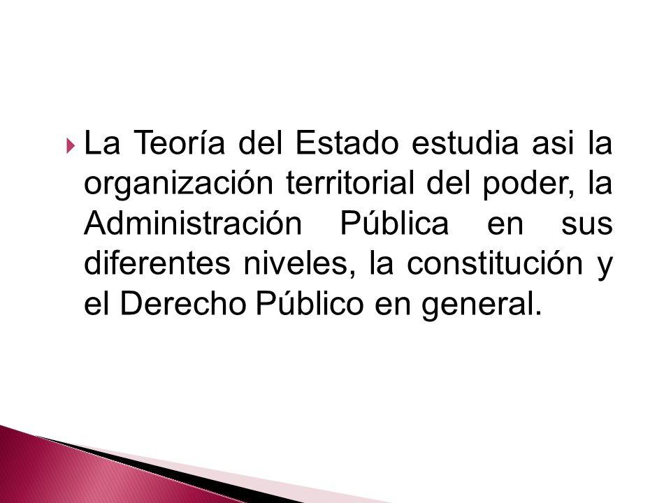 La Teoría del Estado estudia asi la organización territorial del poder, la Administración Pública en sus diferentes niveles, la constitución y el Derecho Público en general.