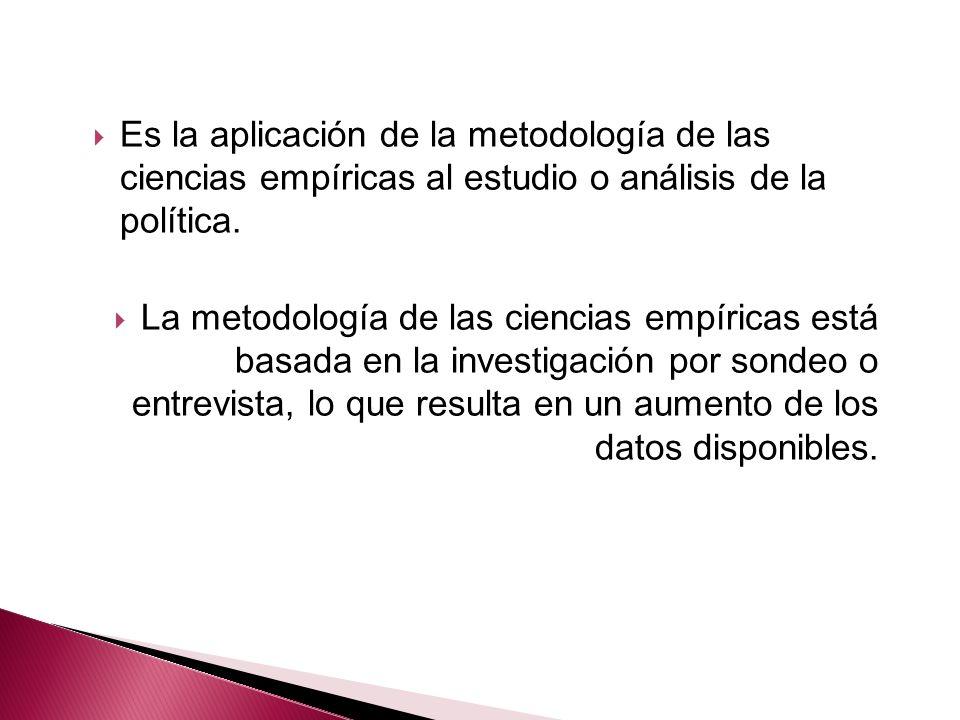 Es la aplicación de la metodología de las ciencias empíricas al estudio o análisis de la política.