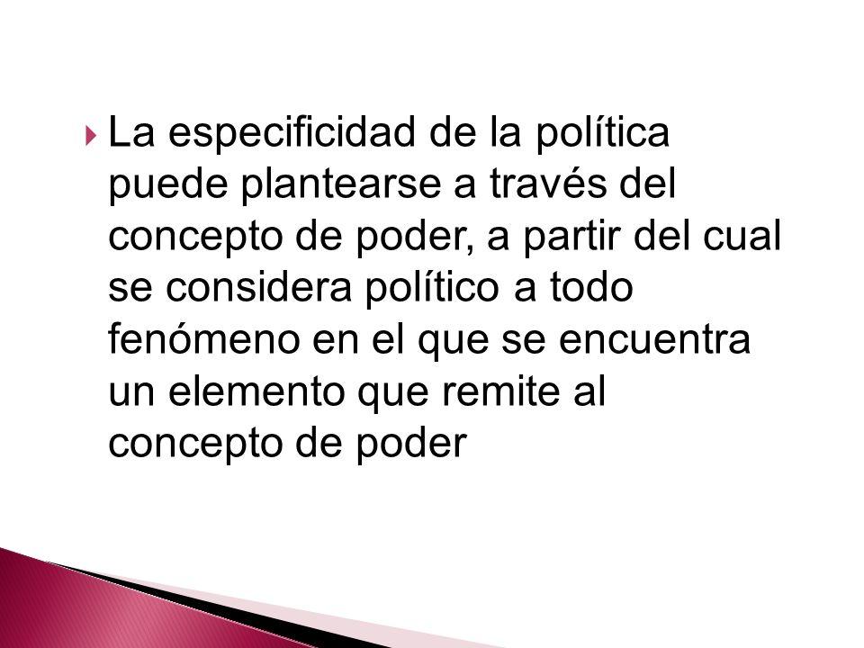 La especificidad de la política puede plantearse a través del concepto de poder, a partir del cual se considera político a todo fenómeno en el que se encuentra un elemento que remite al concepto de poder