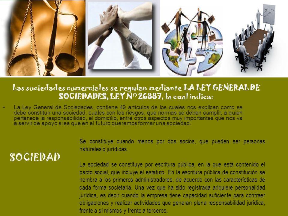 Las sociedades comerciales se regulan mediante LA LEY GENERAL DE SOCIEDADES, LEY N° 26887, la cual indica: