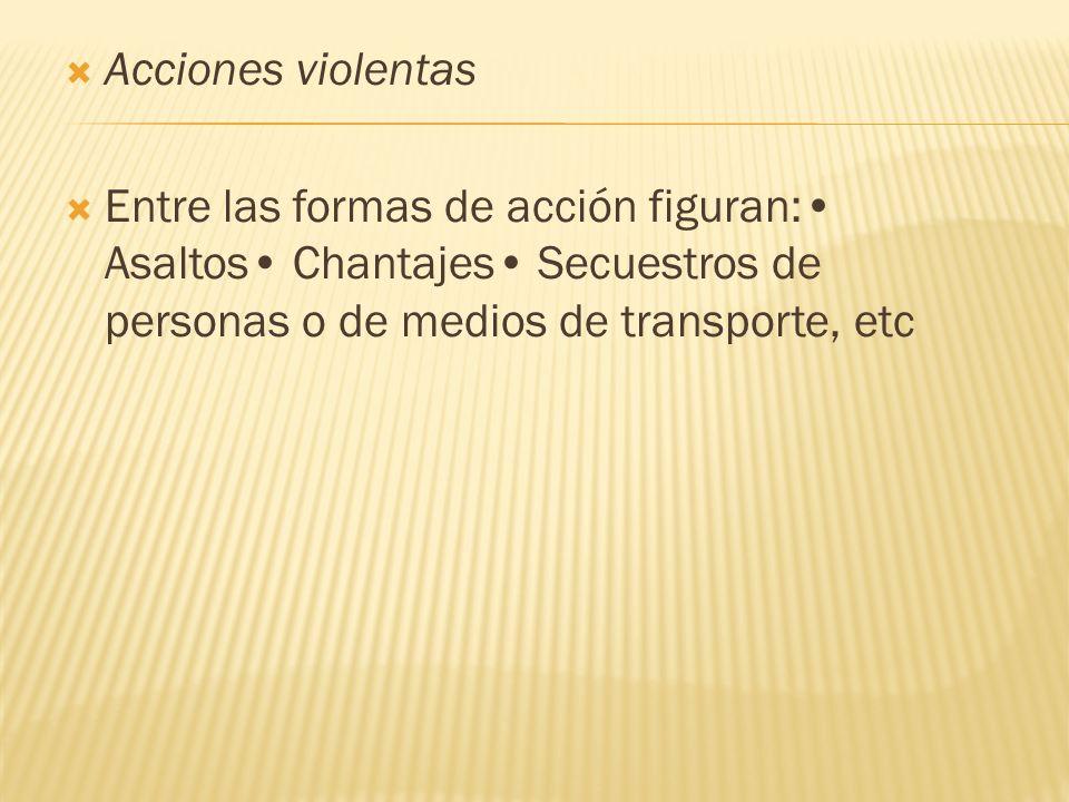 Acciones violentas Entre las formas de acción figuran:• Asaltos• Chantajes• Secuestros de personas o de medios de transporte, etc.