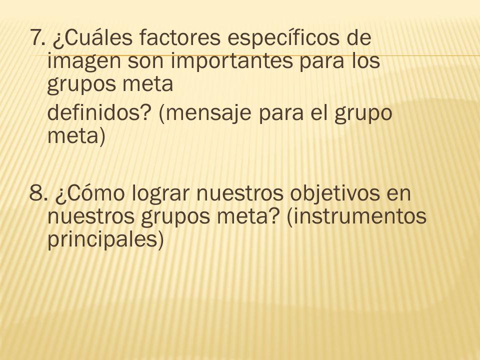 7.¿Cuáles factores específicos de imagen son importantes para los grupos meta definidos.