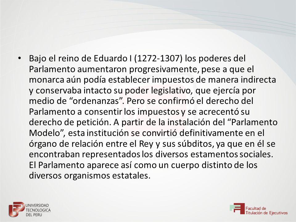 Bajo el reino de Eduardo I (1272-1307) los poderes del Parlamento aumentaron progresivamente, pese a que el monarca aún podía establecer impuestos de manera indirecta y conservaba intacto su poder legislativo, que ejercía por medio de ordenanzas .