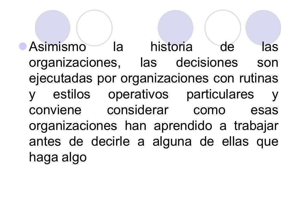Asimismo la historia de las organizaciones, las decisiones son ejecutadas por organizaciones con rutinas y estilos operativos particulares y conviene considerar como esas organizaciones han aprendido a trabajar antes de decirle a alguna de ellas que haga algo
