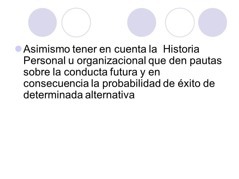 Asimismo tener en cuenta la Historia Personal u organizacional que den pautas sobre la conducta futura y en consecuencia la probabilidad de éxito de determinada alternativa