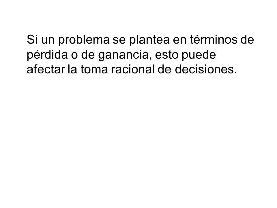Si un problema se plantea en términos de pérdida o de ganancia, esto puede afectar la toma racional de decisiones.