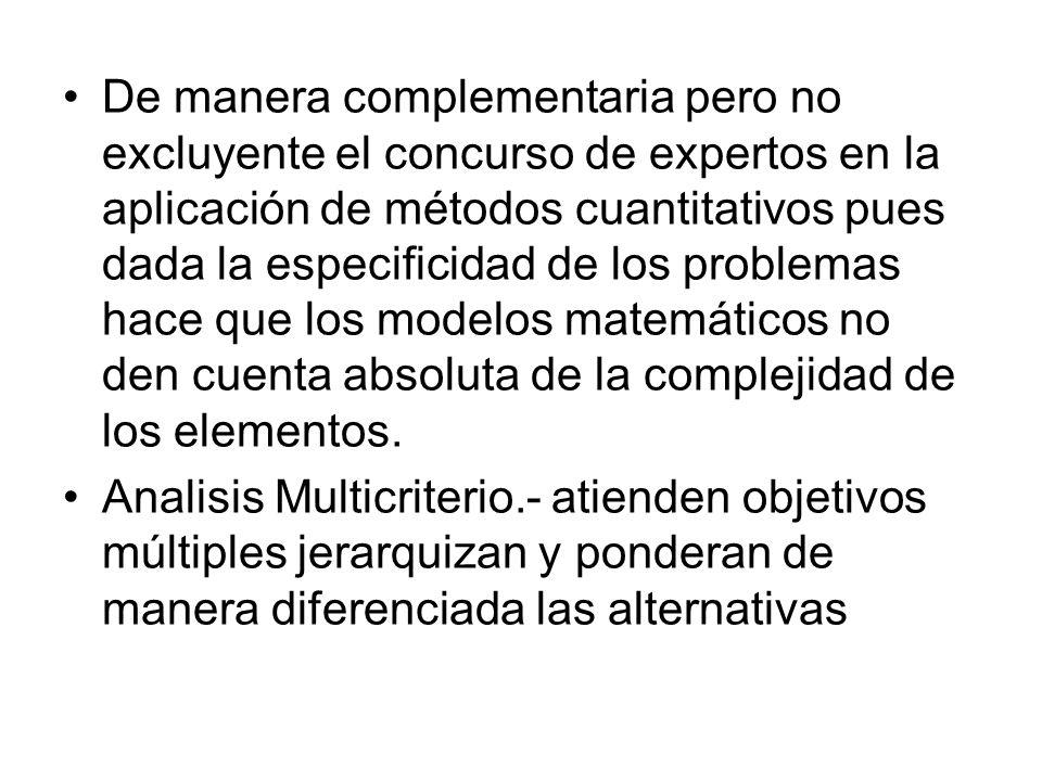 De manera complementaria pero no excluyente el concurso de expertos en la aplicación de métodos cuantitativos pues dada la especificidad de los problemas hace que los modelos matemáticos no den cuenta absoluta de la complejidad de los elementos.