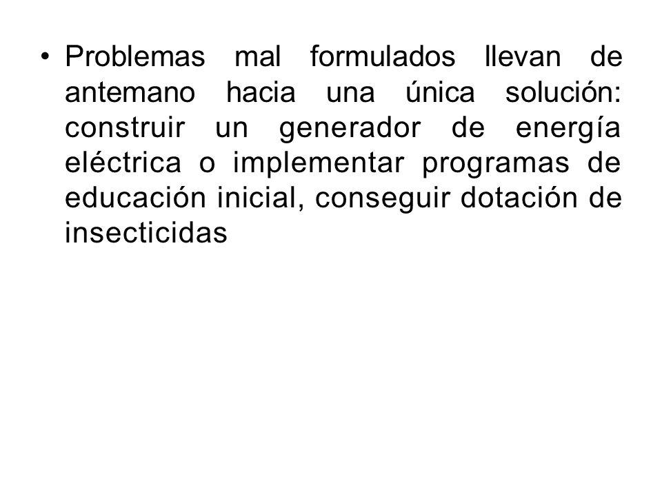 Problemas mal formulados llevan de antemano hacia una única solución: construir un generador de energía eléctrica o implementar programas de educación inicial, conseguir dotación de insecticidas