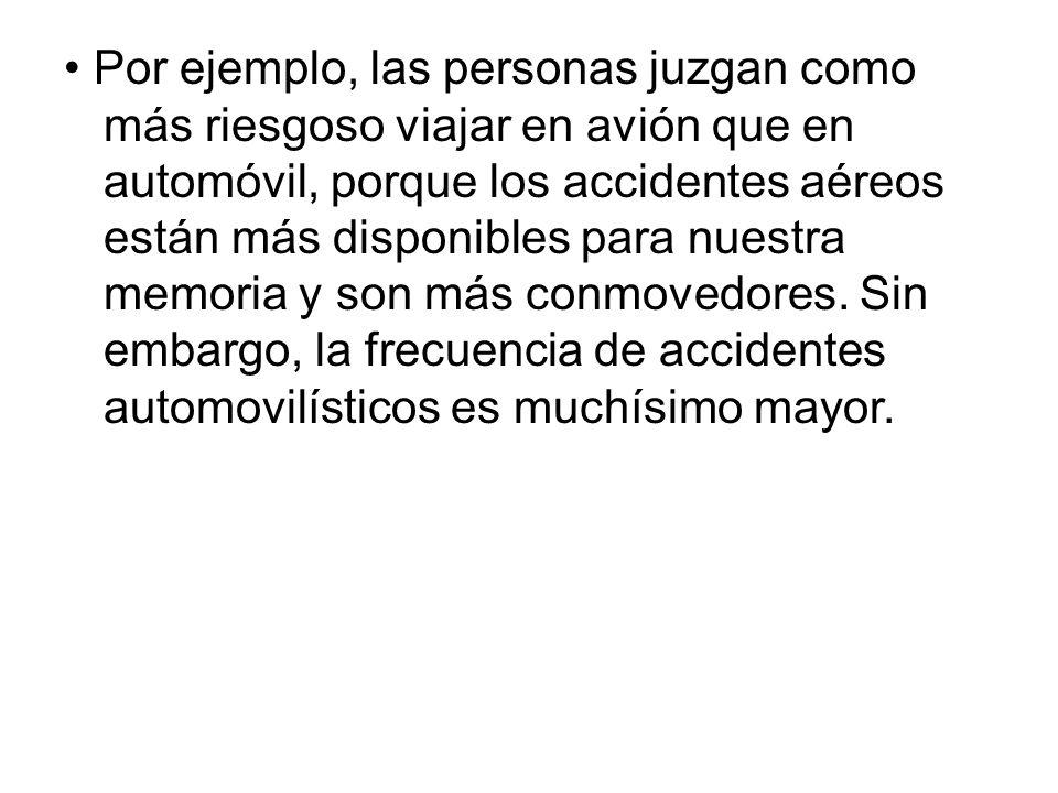 • Por ejemplo, las personas juzgan como más riesgoso viajar en avión que en automóvil, porque los accidentes aéreos están más disponibles para nuestra memoria y son más conmovedores.