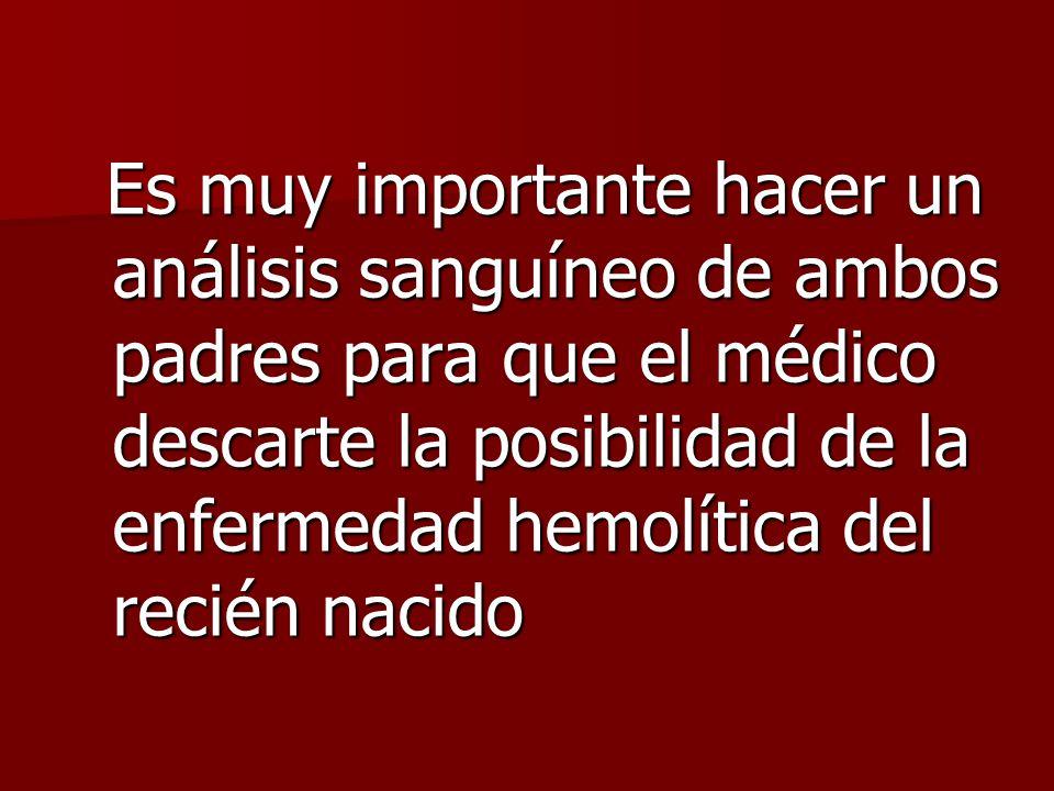 Es muy importante hacer un análisis sanguíneo de ambos padres para que el médico descarte la posibilidad de la enfermedad hemolítica del recién nacido