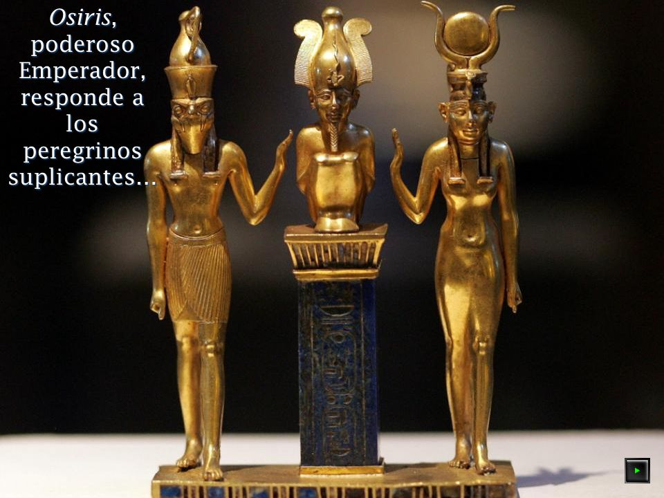 Osiris, poderoso Emperador, responde a los peregrinos suplicantes…