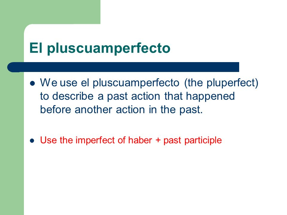 El pluscuamperfecto We use el pluscuamperfecto (the pluperfect) to describe a past action that happened before another action in the past.