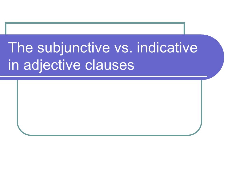 The subjunctive vs. indicative in adjective clauses
