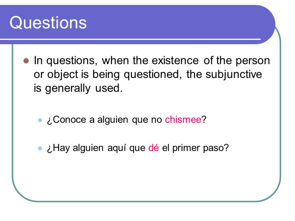 QuestionsIn questions, when the existence of the person or object is being questioned, the subjunctive is generally used.