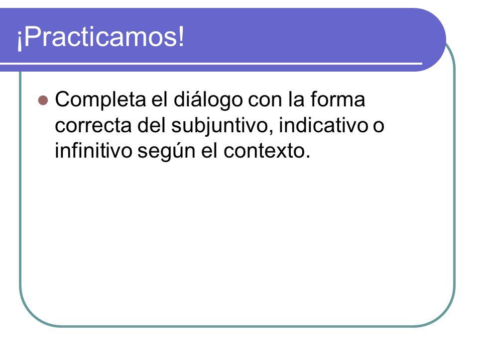 ¡Practicamos!Completa el diálogo con la forma correcta del subjuntivo, indicativo o infinitivo según el contexto.