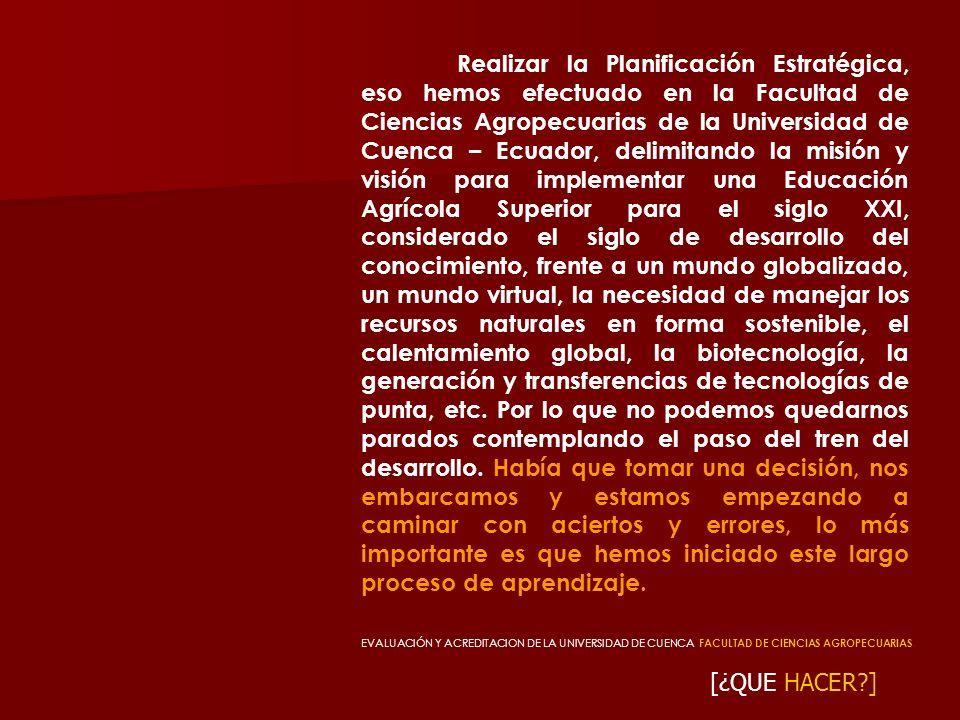 Realizar la Planificación Estratégica, eso hemos efectuado en la Facultad de Ciencias Agropecuarias de la Universidad de Cuenca – Ecuador, delimitando la misión y visión para implementar una Educación Agrícola Superior para el siglo XXI, considerado el siglo de desarrollo del conocimiento, frente a un mundo globalizado, un mundo virtual, la necesidad de manejar los recursos naturales en forma sostenible, el calentamiento global, la biotecnología, la generación y transferencias de tecnologías de punta, etc. Por lo que no podemos quedarnos parados contemplando el paso del tren del desarrollo. Había que tomar una decisión, nos embarcamos y estamos empezando a caminar con aciertos y errores, lo más importante es que hemos iniciado este largo proceso de aprendizaje.