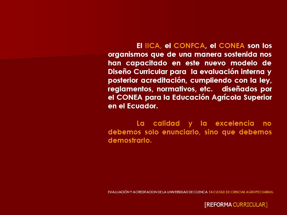 El IICA, el CONFCA, el CONEA son los organismos que de una manera sostenida nos han capacitado en este nuevo modelo de Diseño Curricular para la evaluación interna y posterior acreditación, cumpliendo con la ley, reglamentos, normativos, etc. diseñados por el CONEA para la Educación Agrícola Superior en el Ecuador.