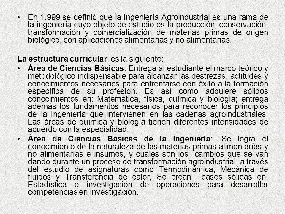 En 1.999 se definió que la Ingeniería Agroindustrial es una rama de la ingeniería cuyo objeto de estudio es la producción, conservación, transformación y comercialización de materias primas de origen biológico, con aplicaciones alimentarias y no alimentarias.