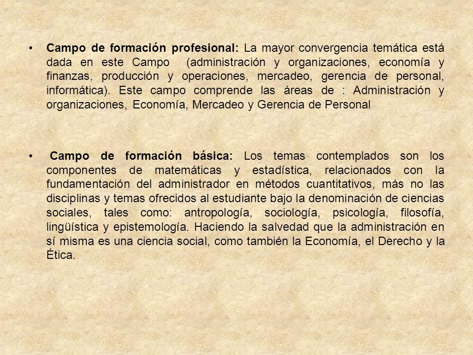 Campo de formación profesional: La mayor convergencia temática está dada en este Campo (administración y organizaciones, economía y finanzas, producción y operaciones, mercadeo, gerencia de personal, informática). Este campo comprende las áreas de : Administración y organizaciones, Economía, Mercadeo y Gerencia de Personal