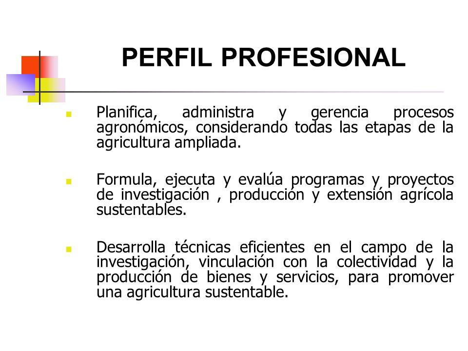 PERFIL PROFESIONAL Planifica, administra y gerencia procesos agronómicos, considerando todas las etapas de la agricultura ampliada.