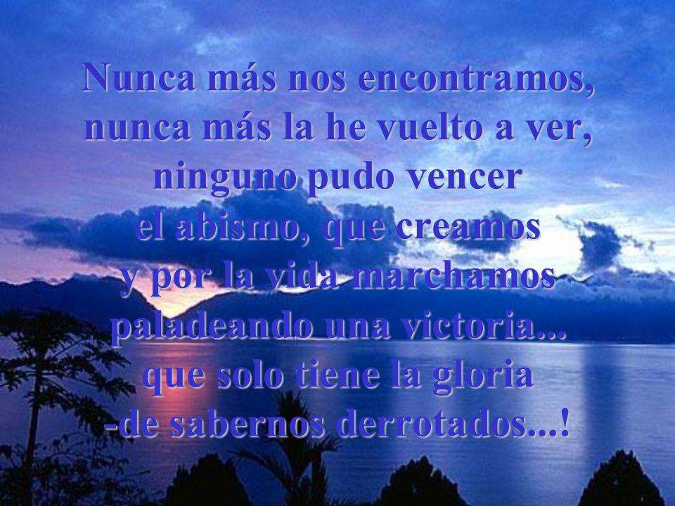 Nunca más nos encontramos, nunca más la he vuelto a ver, ninguno pudo vencer el abismo, que creamos y por la vida marchamos paladeando una victoria...